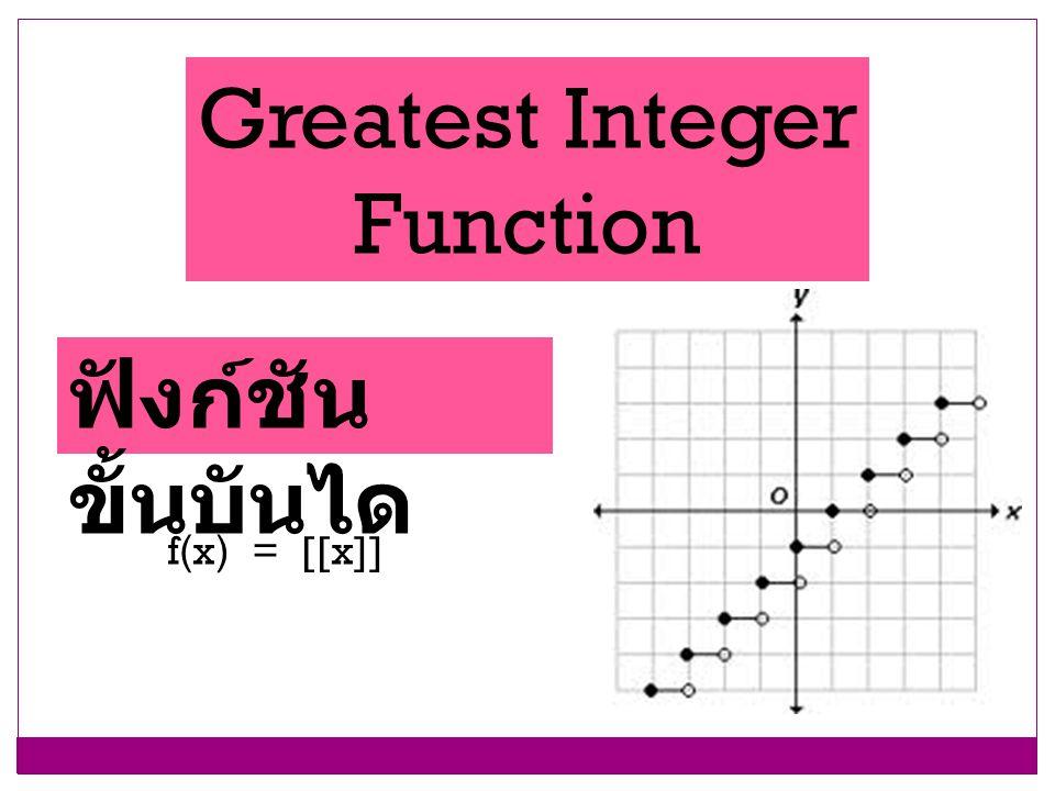 Greatest Integer Function ฟังก์ชันขั้นบันได f(x) = [[x]]